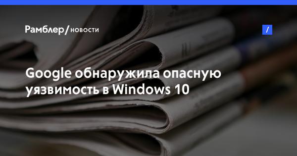 Google обнаружила опасную уязвимость в Windows 10