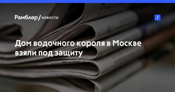 Дом «водочного короля» в Москве взяли под защиту