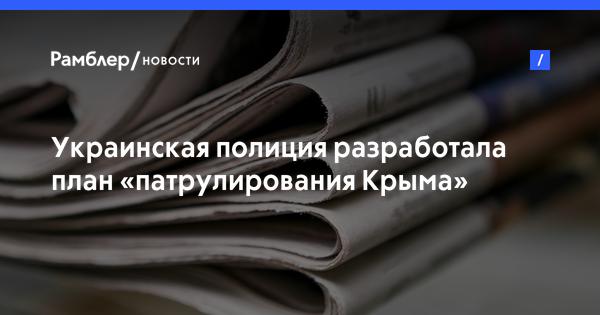 Украинская полиция разработала план «патрулирования Крыма»