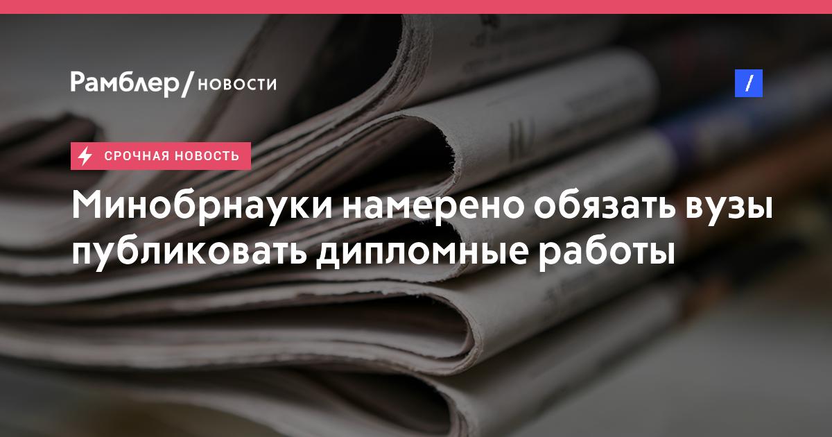 Минобрнауки намерено обязать вузы публиковать дипломные работы  Минобрнауки намерено обязать вузы публиковать дипломные работы студентов в интернете Рамблер новости