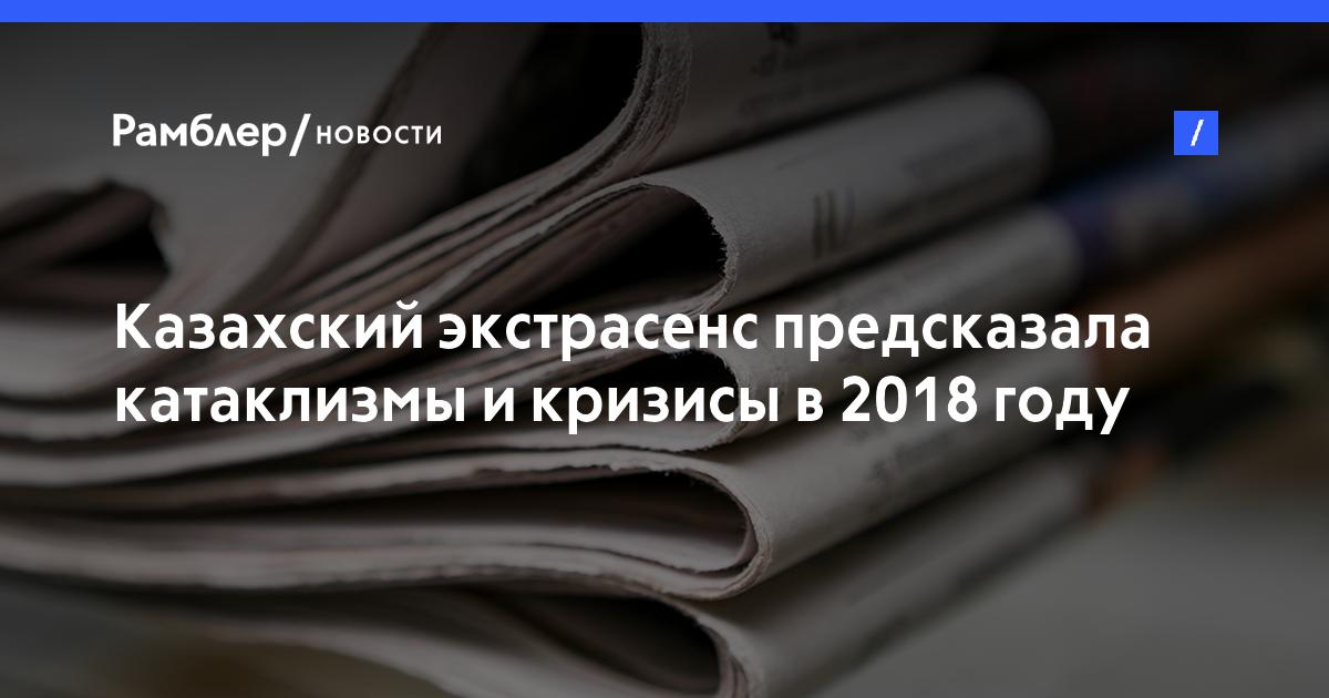Казахский экстрасенс предсказала катаклизмы икризисы в2018 году