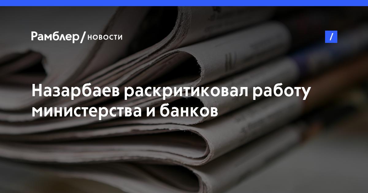 Назарбаев раскритиковал работу министерства ибанков