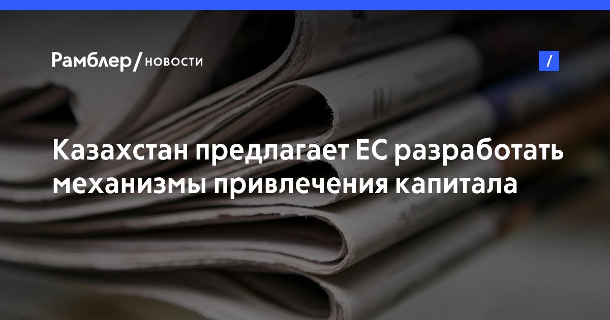 Казахстан предлагает ЕСразработать механизмы привлечения капитала вЦентральную Азию