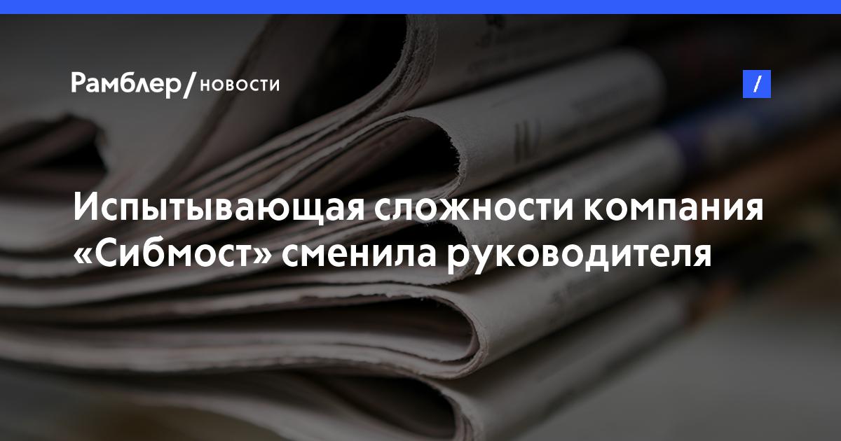 Испытывающая сложности компания «Сибмост» сменила руководителя