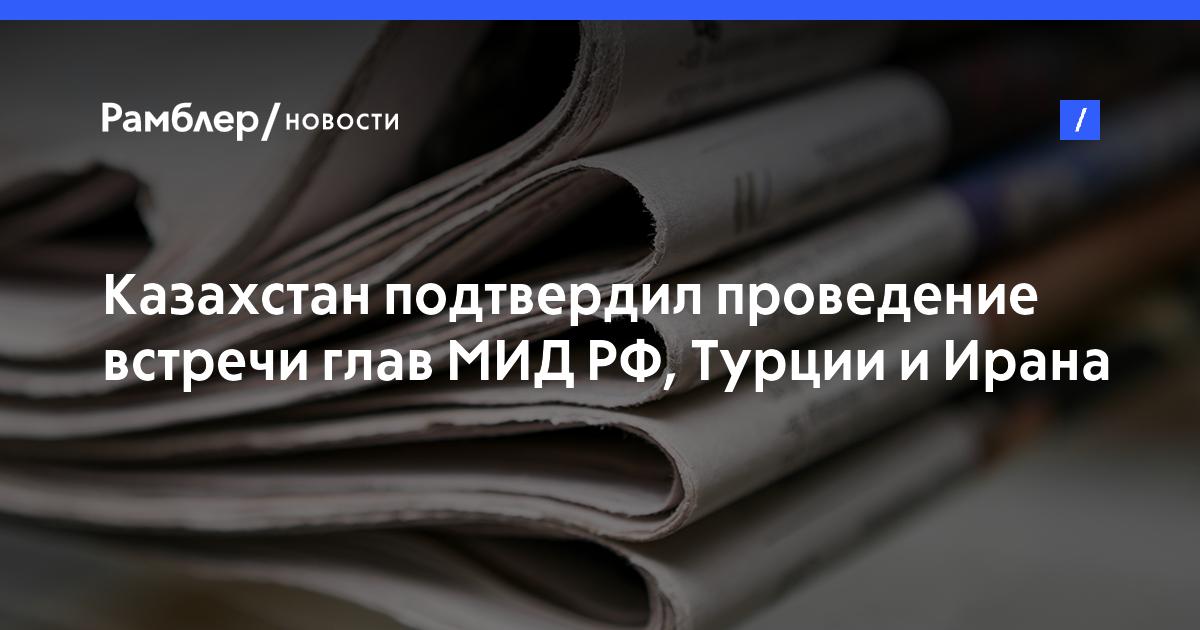 Казахстан подтвердил проведение встречи глав МИДРФ, Турции иИрана поСирии 16марта