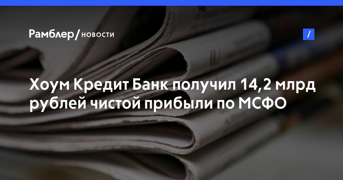 Хоум Кредит Банк получил 14,2млрд рублей чистой прибыли поМСФО в2017 году