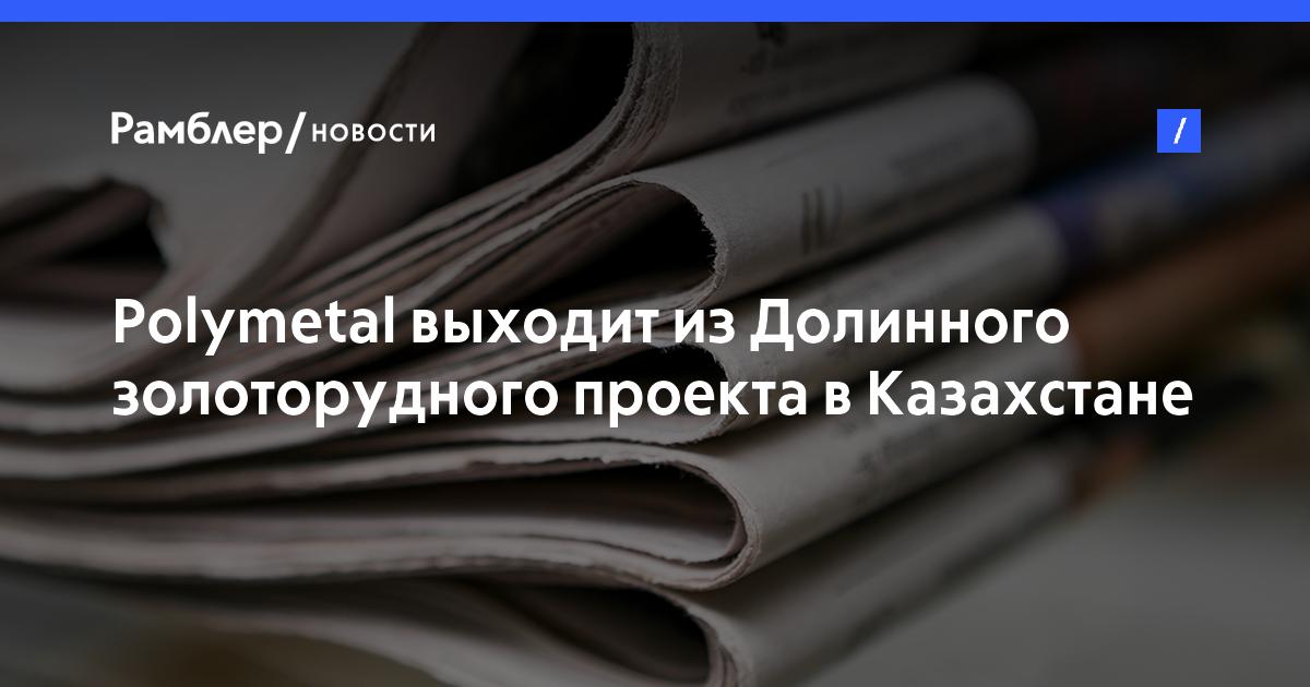 Polymetal выходит изДолинного золоторудного проекта вКазахстане
