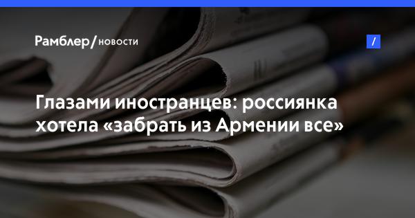 Глазами иностранцев: россиянка хотела «забрать изАрмении все»