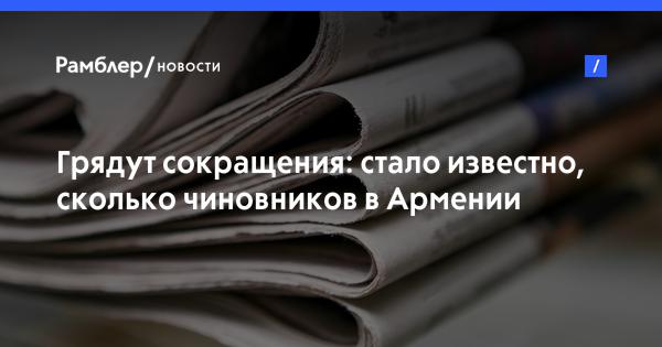Грядут сокращения: стало известно, сколько чиновников вАрмении пойдут «поднож»