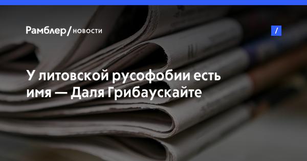 У литовской русофобии есть имя Даля Грибаускайте Рамблер новости