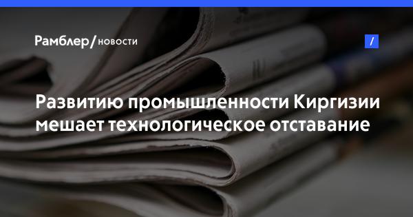 Развитию промышленности Киргизии мешает технологическое отставание