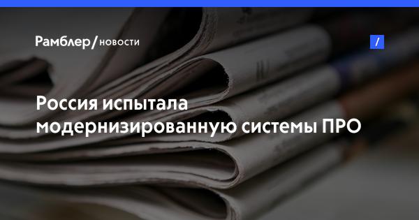 Россия испытала модернизированную системы ПРО