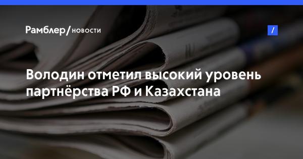 Володин отметил высокий уровень партнёрства РФиКазахстана