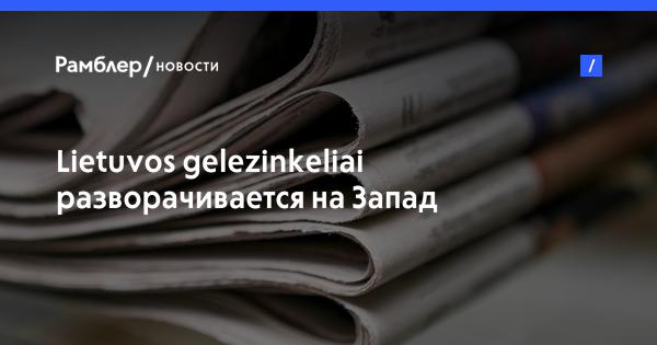 Lietuvos gelezinkeliai разворачивается наЗапад