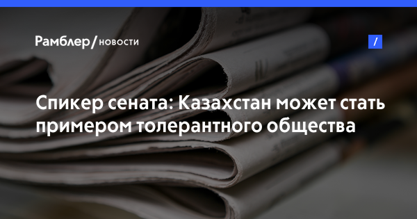 Спикер сената: Казахстан может стать примером толерантного общества