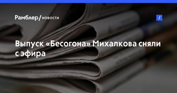 Выпуск «Бесогона» Михалкова сняли сэфира