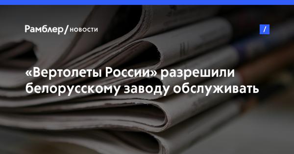«Вертолеты России» разрешили белорусскому заводу обслуживать вертолеты Ми-8/17