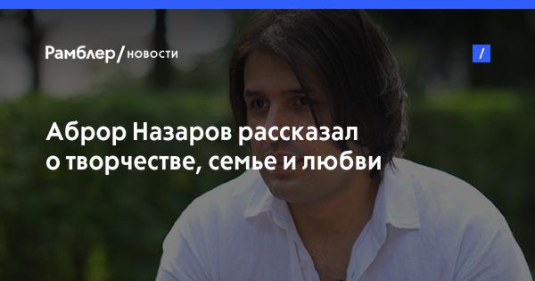 Аброр Назаров рассказал о творчестве, семье и любви
