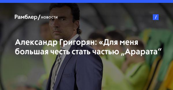 """Александр Григорян: «Для меня большая честь стать частью """"Арарата"""""""