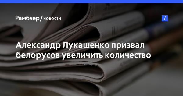 Александр Лукашенко призвал белорусов увеличить количество населения в стране