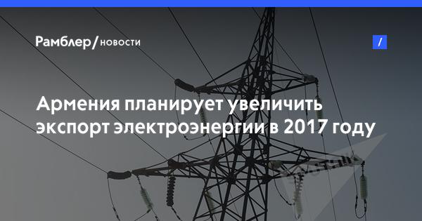 Армения планирует увеличить экспорт электроэнергии в 2017 году на 20%