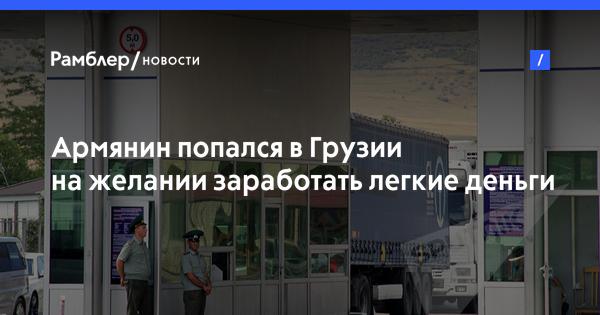 Армянин попался в Грузии на желании заработать легкие деньги
