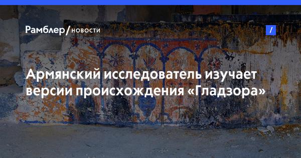 Армянский исследователь изучает версии происхождения «Гладзора»