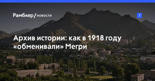 Архив истории: как в 1918 году «обменивали» Мегри