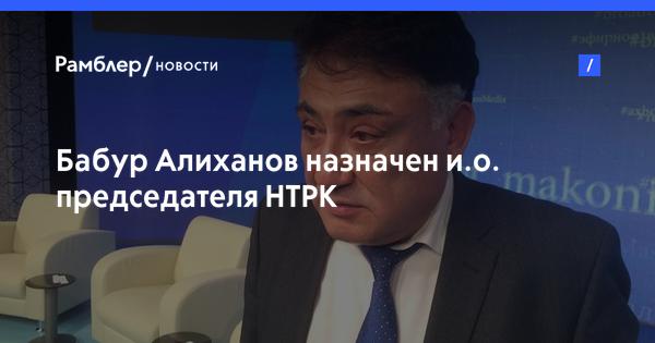 Бабур Алиханов назначен и.о. председателя НТРК