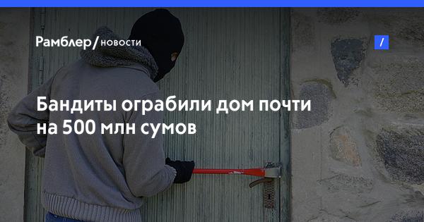 Бандиты ограбили дом почти на 500 млн сумов