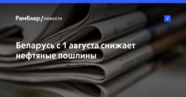 Беларусь с 1 августа снижает нефтяные пошлины