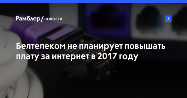 Белтелеком не планирует повышать плату за интернет в 2017 году