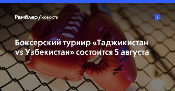 Боксерский турнир «Таджикистан vs Узбекистан» состоится 5 августа