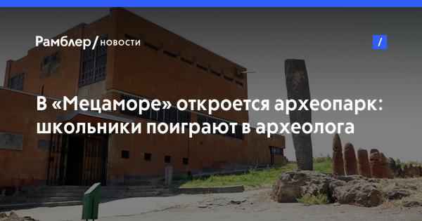 В «Мецаморе» откроется археопарк: школьники поиграют в археолога