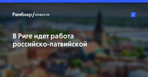 В Риге идет работа российско-латвийской межправкомиссии