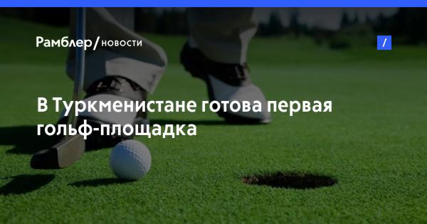 В Туркменистане готова первая гольф-площадка