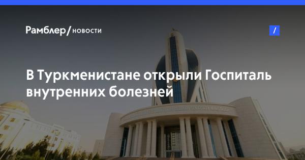 В Туркменистане открыли Госпиталь внутренних болезней