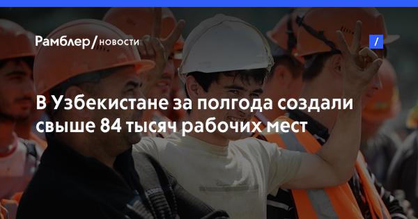 В Узбекистане за полгода создали свыше 84 тысяч рабочих мест