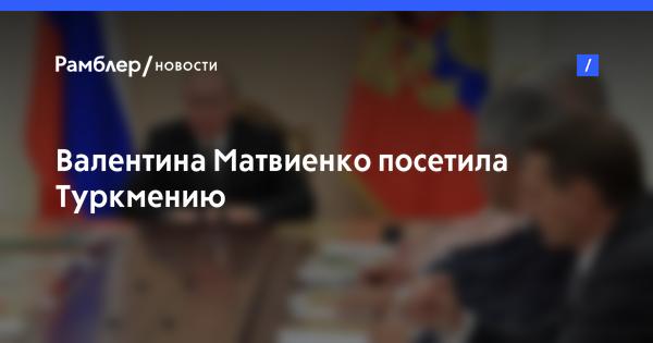 Валентина Матвиенко посетила Туркмению