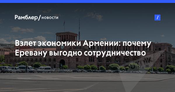 Взлет экономики Армении: почему Еревану выгодно сотрудничество с Москвой