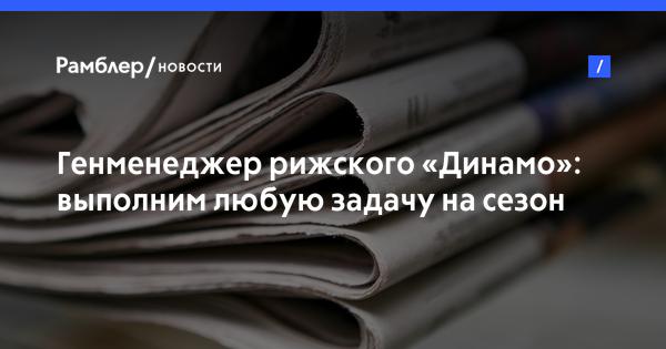 Генменеджер рижского «Динамо»: выполним любую задачу на сезон