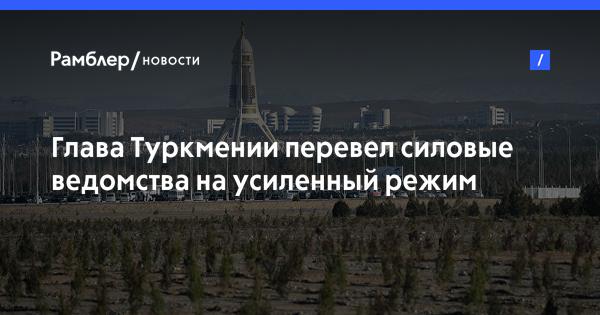 Глава Туркмении перевел силовые ведомства на усиленный режим работы