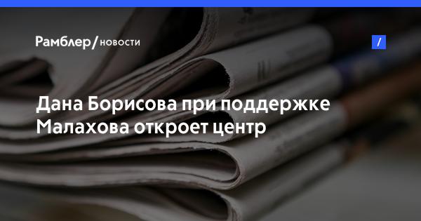 Дана Борисова при поддержке Малахова откроет центр реабилитации наркозависимых людей
