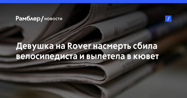 Девушка на Rover насмерть сбила велосипедиста и вылетела в кювет