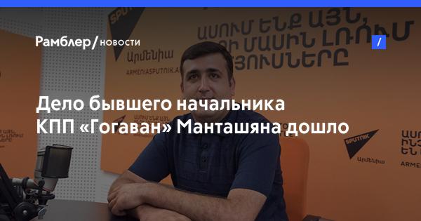 Дело бывшего начальника КПП «Гогаван» Манташяна дошло до премьера