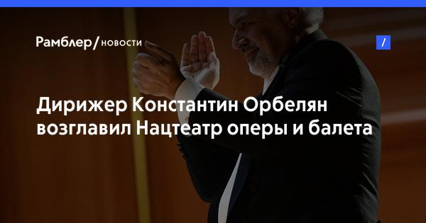 Дирижер Константин Орбелян возглавил Нацтеатр оперы и балета Еревана