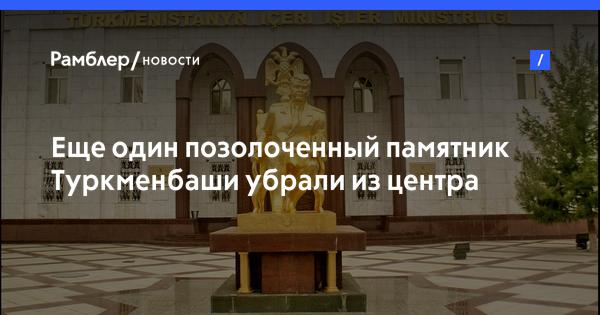 Еще один позолоченный памятник Туркменбаши убрали из центра Ашхабада