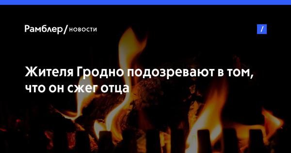 Жителя Гродно подозревают в том, что он сжег отца