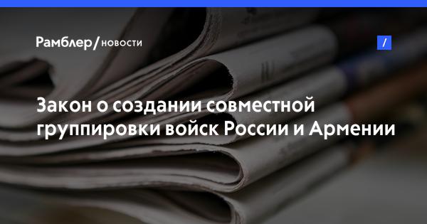 Закон о создании совместной группировки войск России и Армении вступил в силу