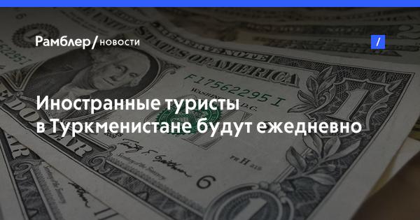 Иностранные туристы в Туркменистане будут ежедневно платить по 2 доллара